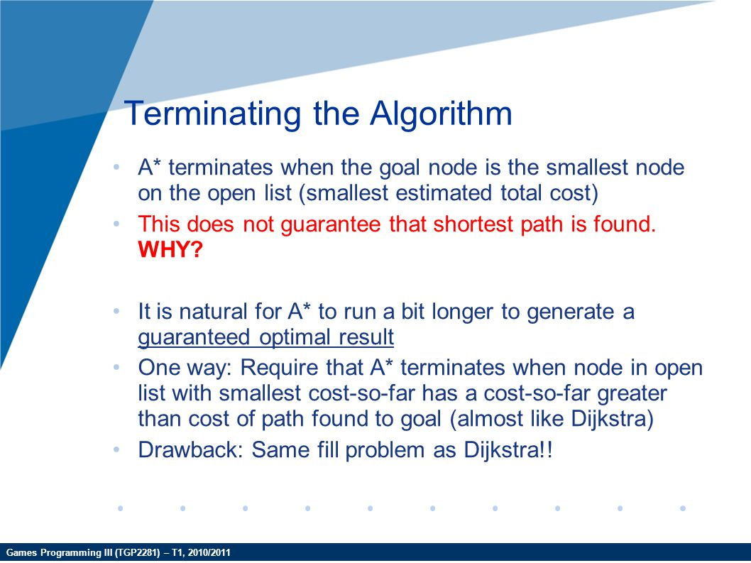 Games Programming III (TGP2281) – T1, 2010/2011 Terminating the Algorithm A* terminates when the goal node is the smallest node on the open list (smal