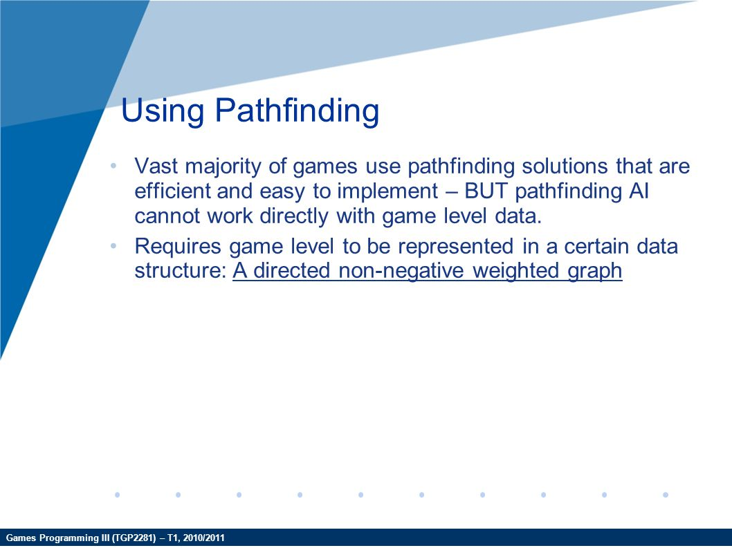 Games Programming III (TGP2281) – T1, 2010/2011 Using Pathfinding Vast majority of games use pathfinding solutions that are efficient and easy to impl