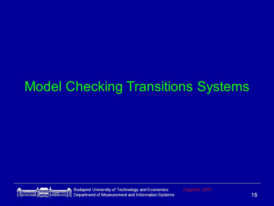Budapest University of Technology and EconomicsDagstuhl 2004 Department of Measurement and Information Systems 15 Model Checking Transitions Systems