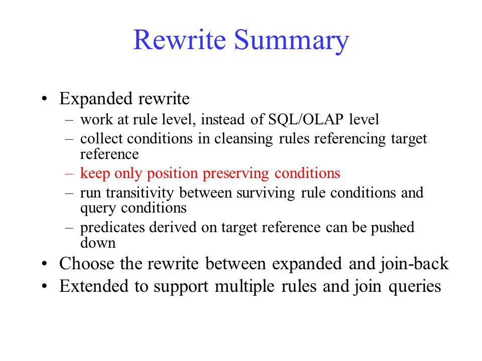 Rewrite Summary Expanded rewrite –work at rule level, instead of SQL/OLAP level –collect conditions in cleansing rules referencing target reference –keep only position preserving conditions –run transitivity between surviving rule conditions and query conditions –predicates derived on target reference can be pushed down Choose the rewrite between expanded and join-back Extended to support multiple rules and join queries