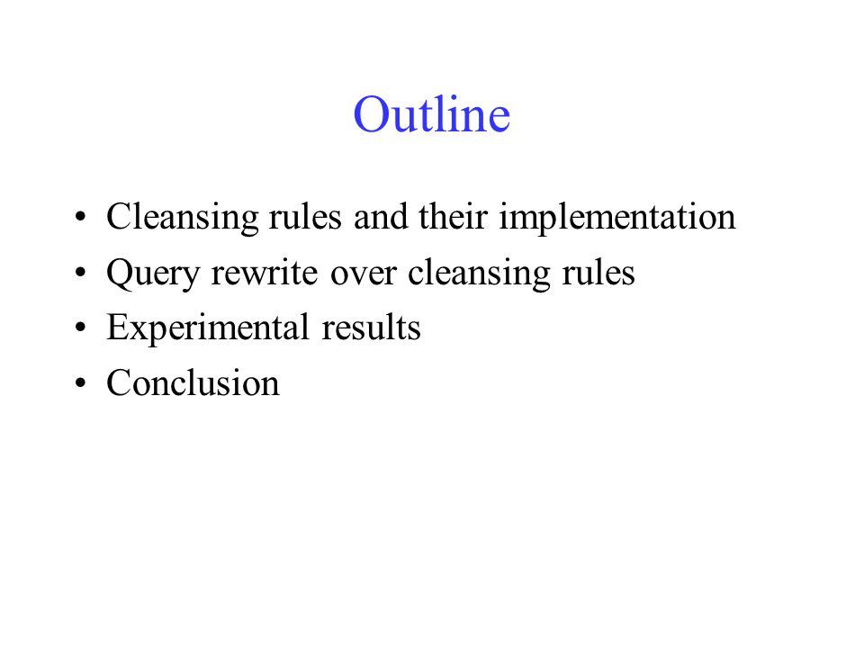 Outline Cleansing rules and their implementation Query rewrite over cleansing rules Experimental results Conclusion