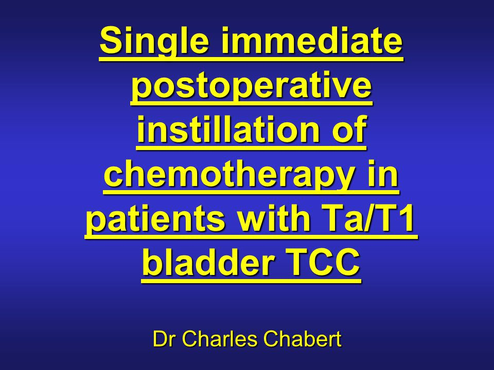 Single immediate postoperative instillation of chemotherapy in patients with Ta/T1 bladder TCC Dr Charles Chabert