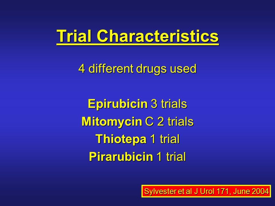 Trial Characteristics 4 different drugs used Epirubicin 3 trials Mitomycin C 2 trials Thiotepa 1 trial Pirarubicin 1 trial Sylvester et al J Urol 171, June 2004