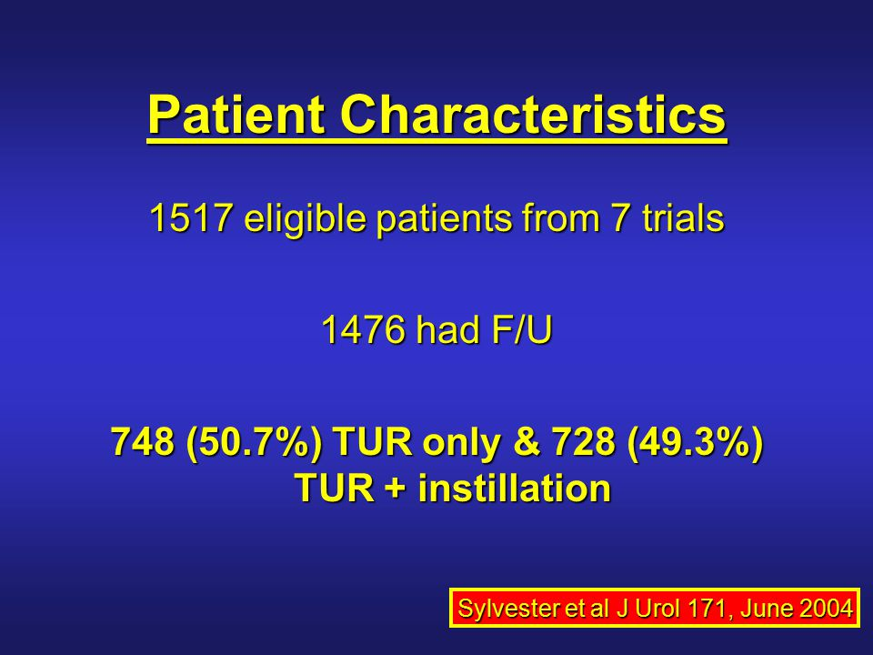 Patient Characteristics 1517 eligible patients from 7 trials 1476 had F/U 748 (50.7%) TUR only & 728 (49.3%) TUR + instillation Sylvester et al J Urol
