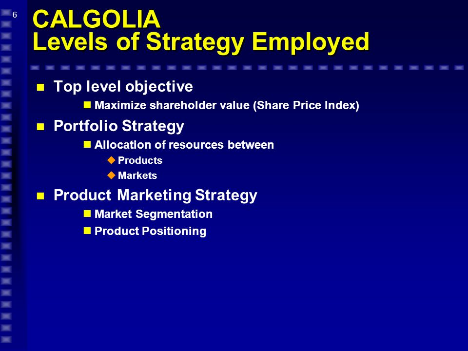 6 CALGOLIA Levels of Strategy Employed n Top level objective Maximize shareholder value (Share Price Index) n Portfolio Strategy Allocation of resources between  Products  Markets n Product Marketing Strategy Market Segmentation Product Positioning