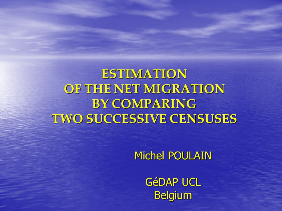 ESTIMATION OF THE NET MIGRATION BY COMPARING TWO SUCCESSIVE CENSUSES Michel POULAIN GéDAP UCL Belgium