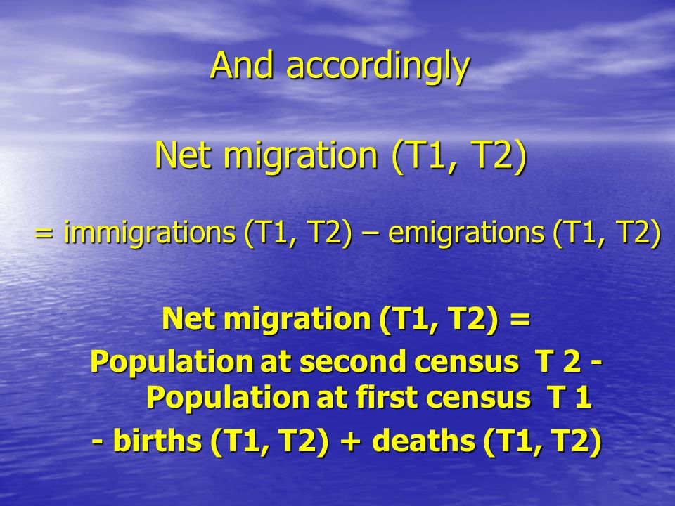 And accordingly Net migration (T1, T2) = immigrations (T1, T2) – emigrations (T1, T2) Net migration (T1, T2) = Population at second census T 2 - Population at first census T 1 - births (T1, T2) + deaths (T1, T2)