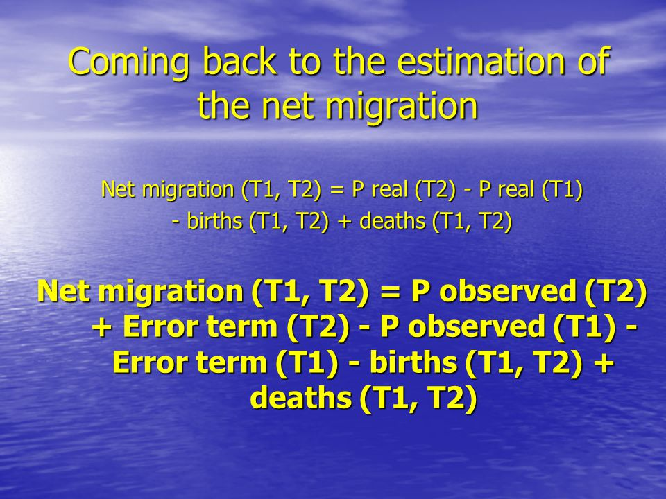 Coming back to the estimation of the net migration Net migration (T1, T2) = P real (T2) - P real (T1) - births (T1, T2) + deaths (T1, T2) Net migration (T1, T2) = P observed (T2) + Error term (T2) - P observed (T1) - Error term (T1) - births (T1, T2) + deaths (T1, T2)