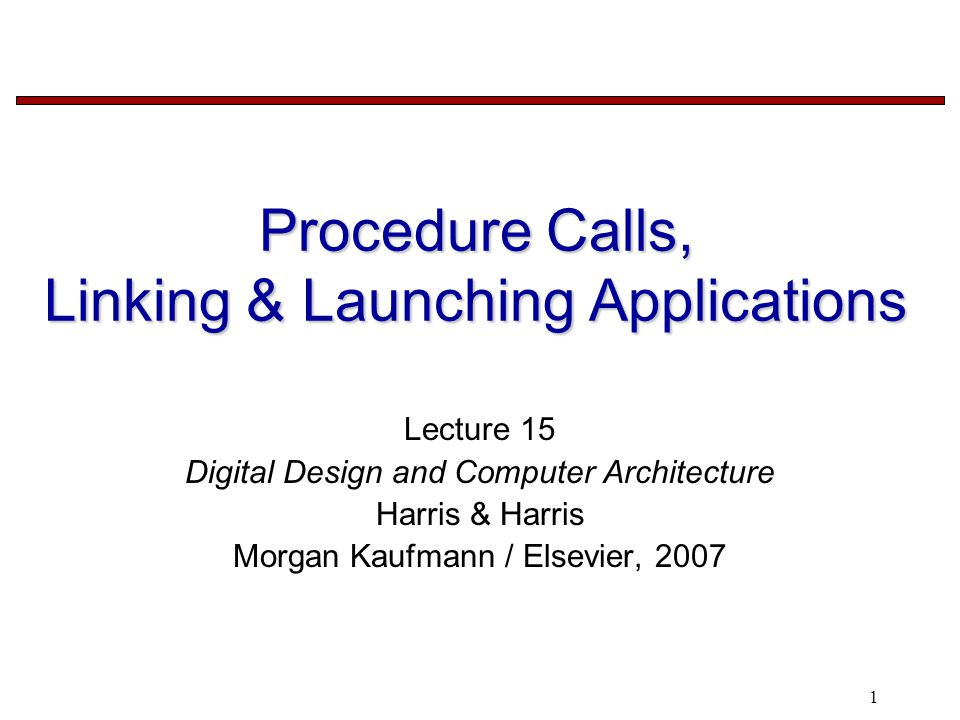 1 Procedure Calls, Linking & Launching Applications Lecture 15 Digital Design and Computer Architecture Harris & Harris Morgan Kaufmann / Elsevier, 2007