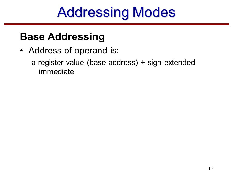 17 Addressing Modes Base Addressing Address of operand is: a register value (base address) + sign-extended immediate