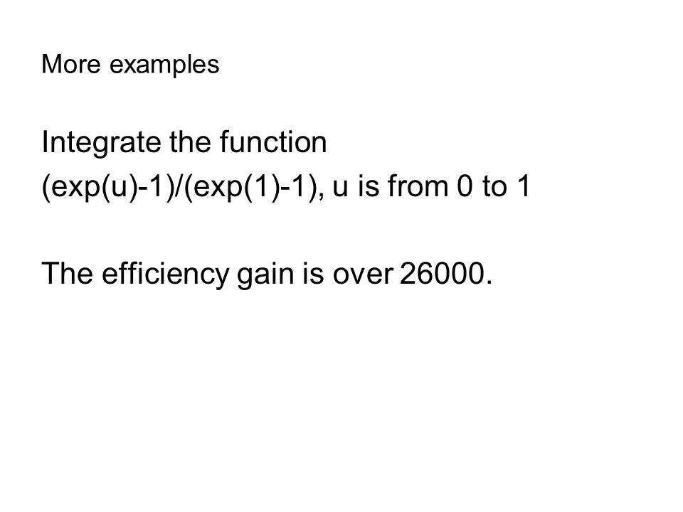 More examples Integrate the function (exp(u)-1)/(exp(1)-1), u is from 0 to 1 The efficiency gain is over 26000.