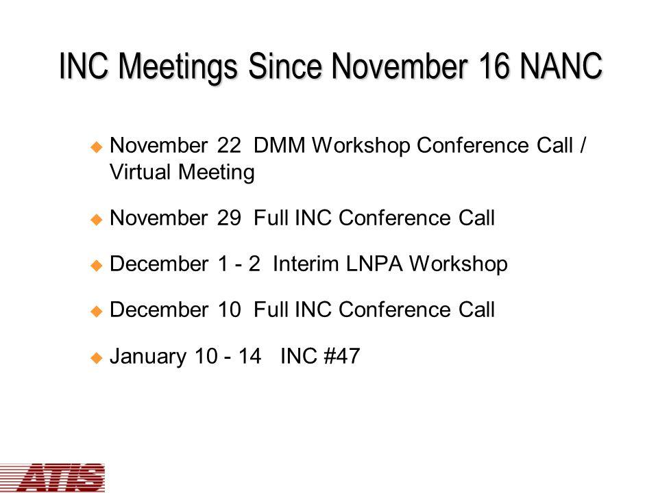 INC Meetings Since November 16 NANC u November 22 DMM Workshop Conference Call / Virtual Meeting u November 29 Full INC Conference Call u December 1 - 2 Interim LNPA Workshop u December 10 Full INC Conference Call u January 10 - 14 INC #47