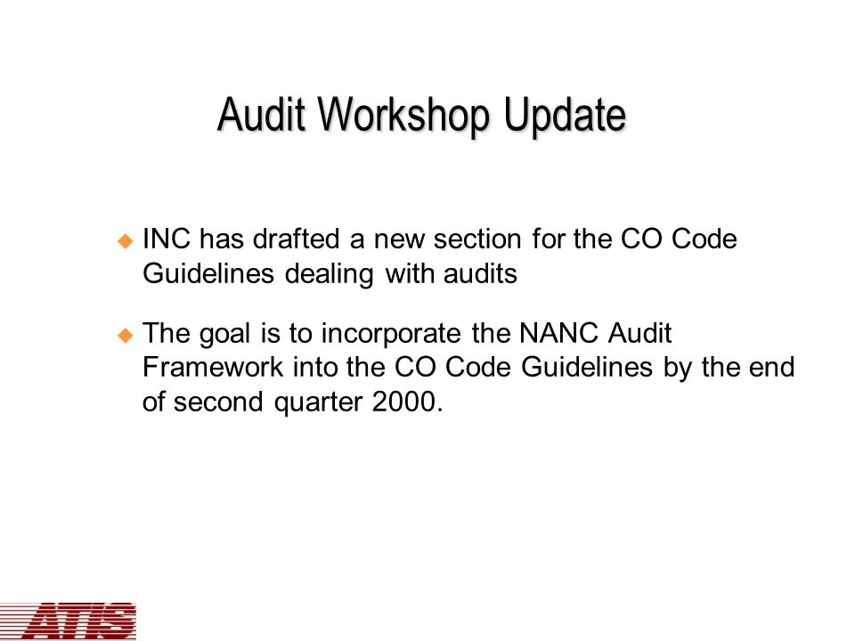 Audit Workshop Update u INC has drafted a new section for the CO Code Guidelines dealing with audits u The goal is to incorporate the NANC Audit Framework into the CO Code Guidelines by the end of second quarter 2000.