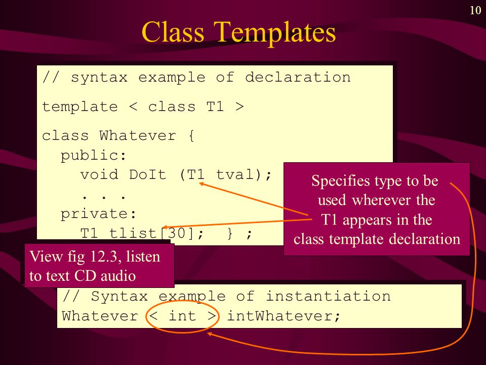10 Class Templates // syntax example of declaration template class Whatever { public: void DoIt (T1 tval);... private: T1 tlist[30]; } ; // syntax exa