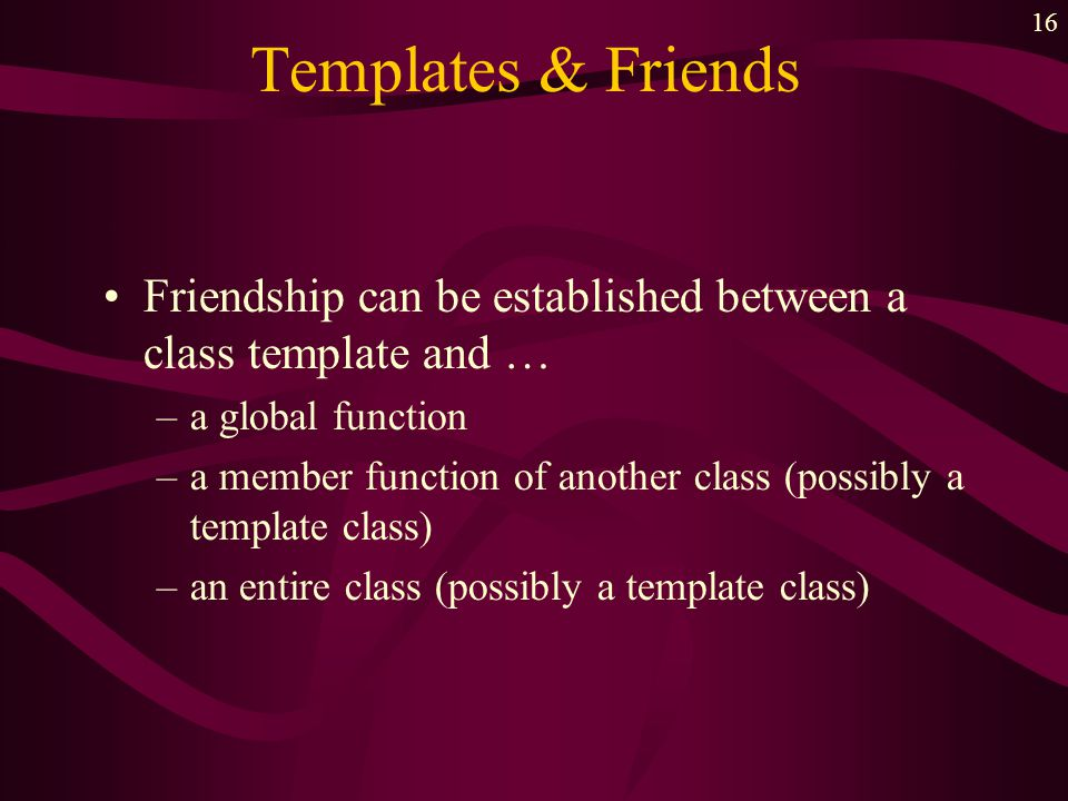 16 Templates & Friends Friendship can be established between a class template and … –a global function –a member function of another class (possibly a