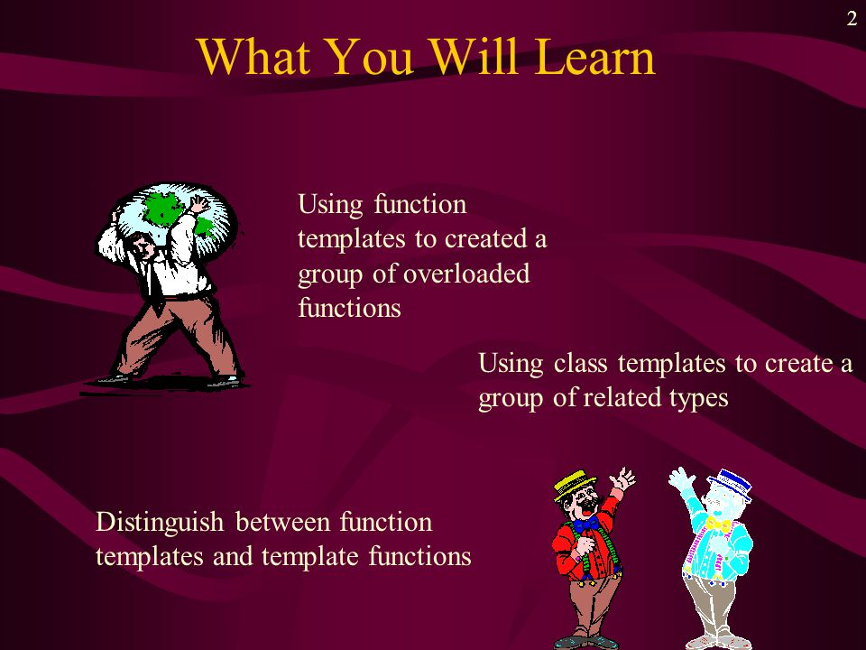 2 What You Will Learn Using function templates to created a group of overloaded functions Using class templates to create a group of related types Dis