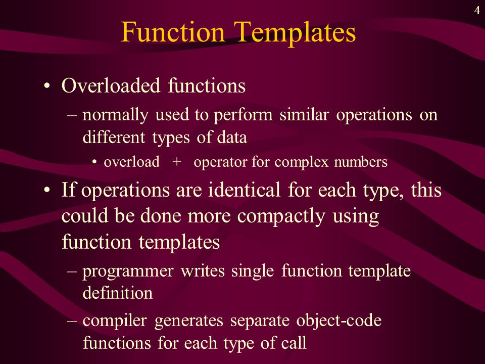 4 Function Templates Overloaded functions –normally used to perform similar operations on different types of data overload + operator for complex numb