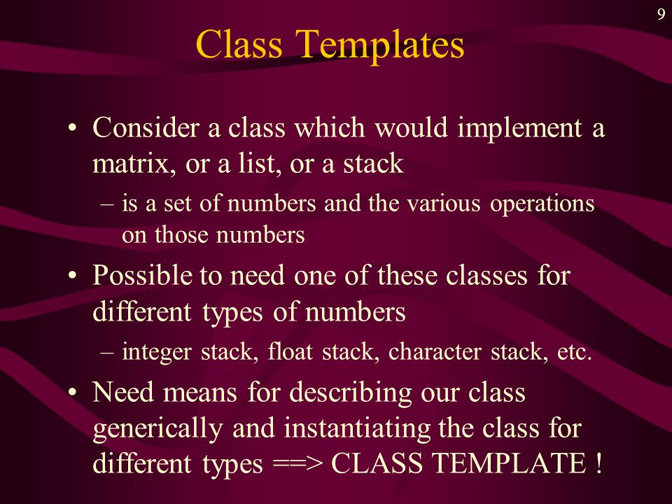 9 Class Templates Consider a class which would implement a matrix, or a list, or a stack –is a set of numbers and the various operations on those numb