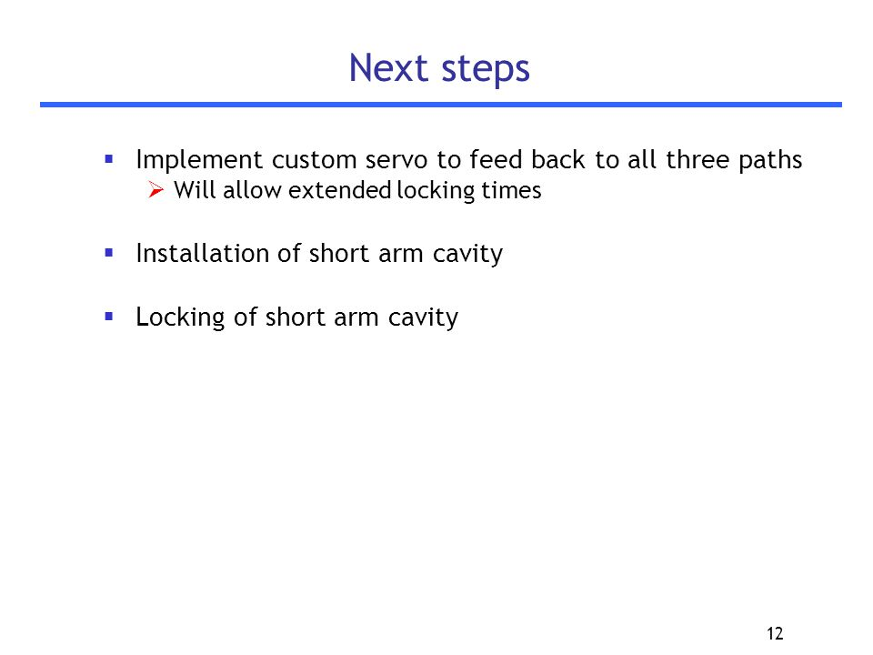 12 Next steps  Implement custom servo to feed back to all three paths  Will allow extended locking times  Installation of short arm cavity  Locking of short arm cavity
