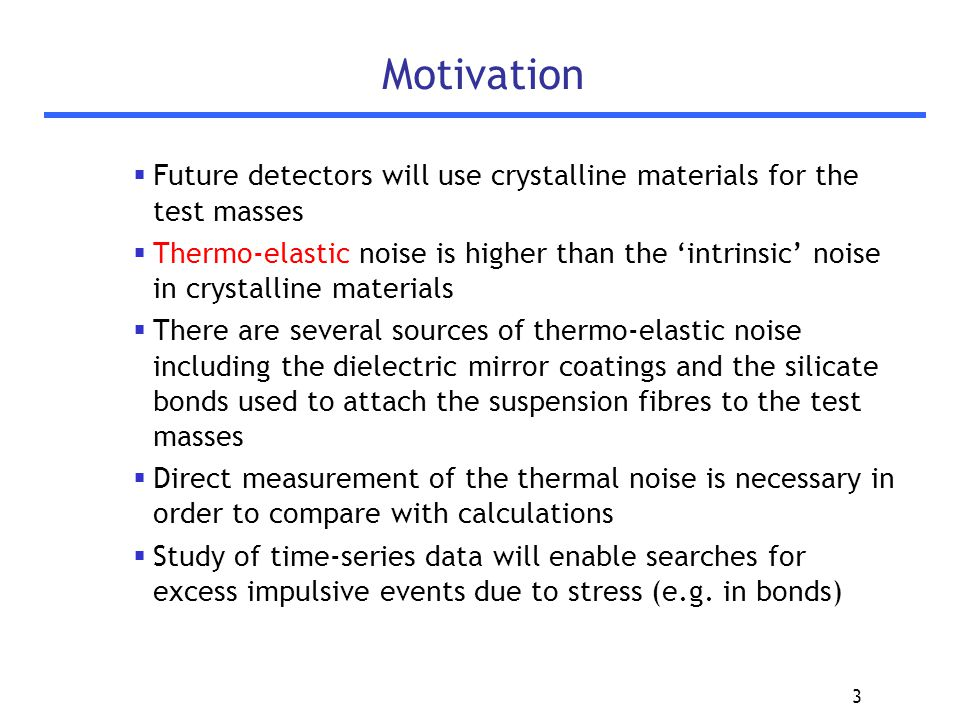 3 Motivation  Future detectors will use crystalline materials for the test masses  Thermo-elastic noise is higher than the 'intrinsic' noise in crystalline materials  There are several sources of thermo-elastic noise including the dielectric mirror coatings and the silicate bonds used to attach the suspension fibres to the test masses  Direct measurement of the thermal noise is necessary in order to compare with calculations  Study of time-series data will enable searches for excess impulsive events due to stress (e.g.