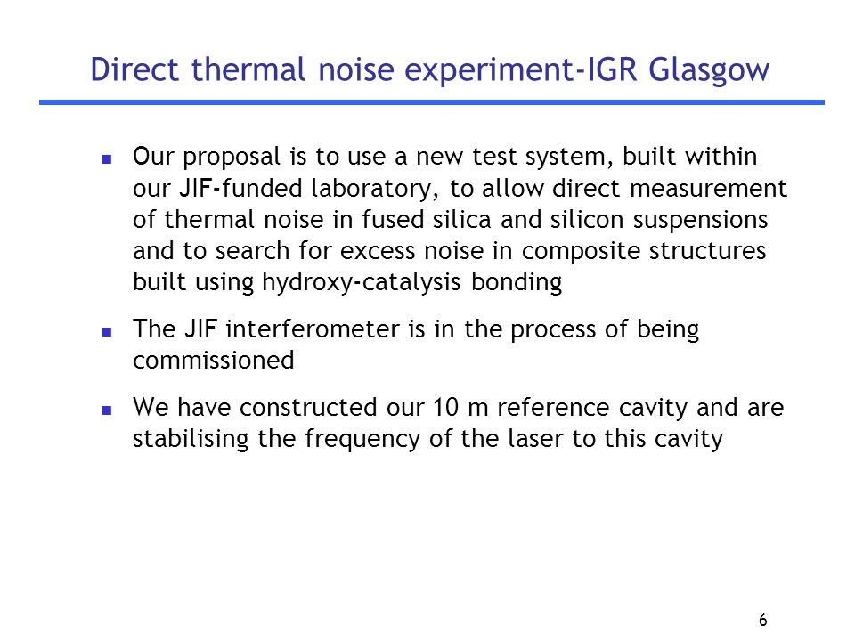 6 Direct thermal noise experiment-IGR Glasgow Our proposal is to use a new test system, built within our JIF-funded laboratory, to allow direct measurement of thermal noise in fused silica and silicon suspensions and to search for excess noise in composite structures built using hydroxy-catalysis bonding The JIF interferometer is in the process of being commissioned We have constructed our 10 m reference cavity and are stabilising the frequency of the laser to this cavity