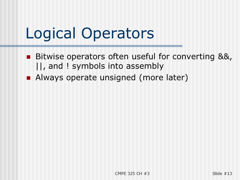 CMPE 325 CH #3Slide #13 Logical Operators Bitwise operators often useful for converting &&, ||, and .