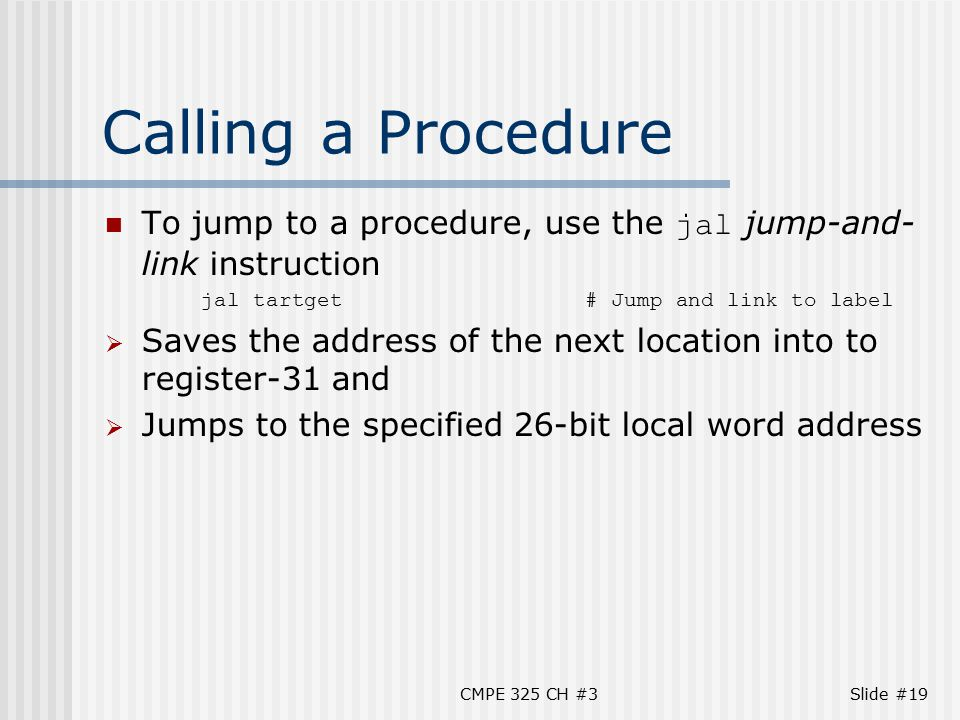 CMPE 325 CH #3Slide #19 Calling a Procedure To jump to a procedure, use the jal jump-and- link instruction jal tartget# Jump and link to label  Saves the address of the next location into to register-31 and  Jumps to the specified 26-bit local word address