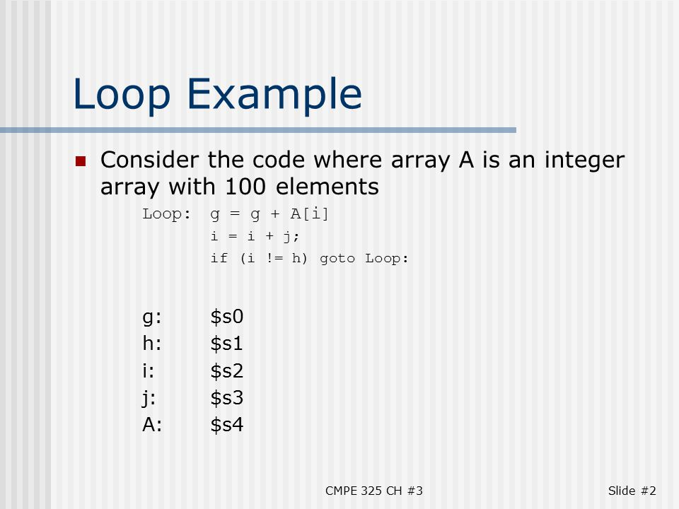 CMPE 325 CH #3Slide #2 Loop Example Consider the code where array A is an integer array with 100 elements Loop:g = g + A[i] i = i + j; if (i != h) goto Loop: g:$s0 h:$s1 i:$s2 j:$s3 A:$s4