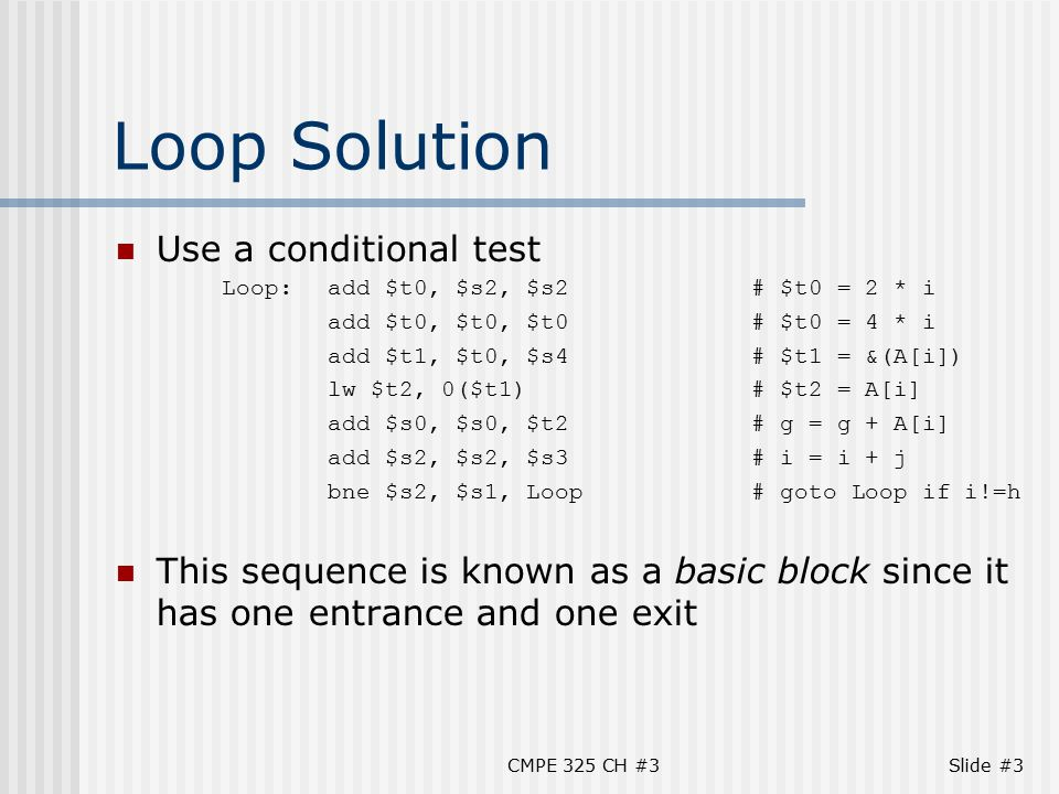 CMPE 325 CH #3Slide #3 Loop Solution Use a conditional test Loop:add $t0, $s2, $s2# $t0 = 2 * i add $t0, $t0, $t0# $t0 = 4 * i add $t1, $t0, $s4# $t1 = &(A[i]) lw $t2, 0($t1)# $t2 = A[i] add $s0, $s0, $t2# g = g + A[i] add $s2, $s2, $s3# i = i + j bne $s2, $s1, Loop# goto Loop if i!=h This sequence is known as a basic block since it has one entrance and one exit