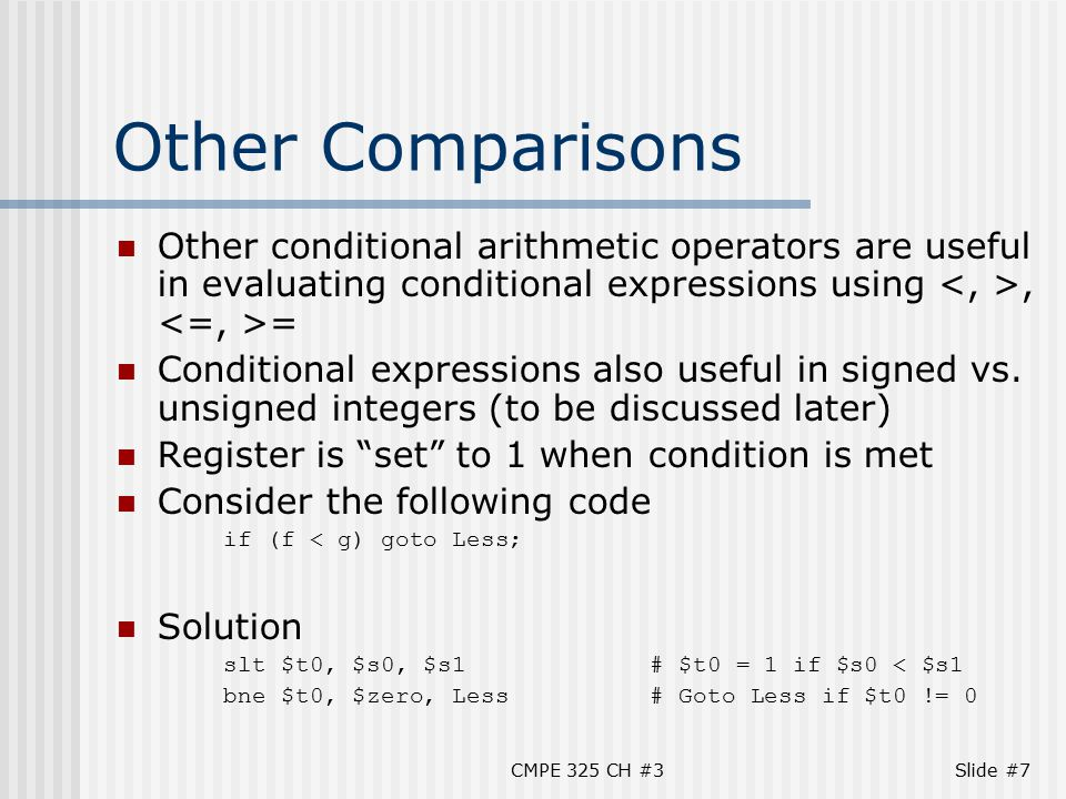CMPE 325 CH #3Slide #7 Other Comparisons Other conditional arithmetic operators are useful in evaluating conditional expressions using, = Conditional expressions also useful in signed vs.