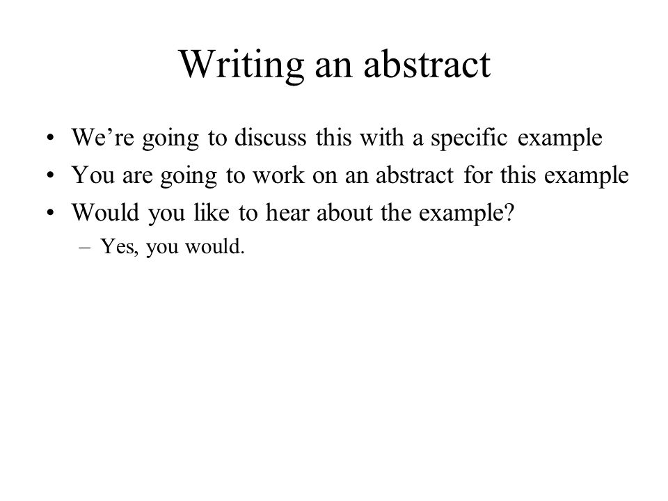 Writing an abstract We're going to discuss this with a specific example You are going to work on an abstract for this example Would you like to hear a
