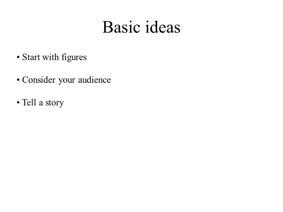 Basic ideas Start with figures Consider your audience Tell a story