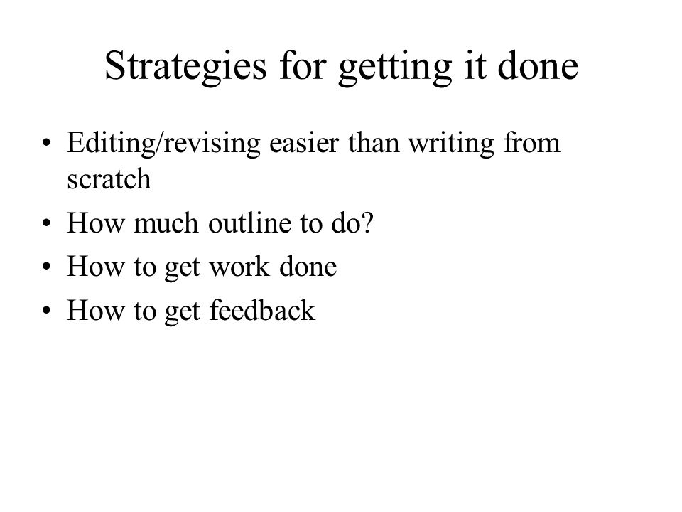Strategies for getting it done Editing/revising easier than writing from scratch How much outline to do? How to get work done How to get feedback