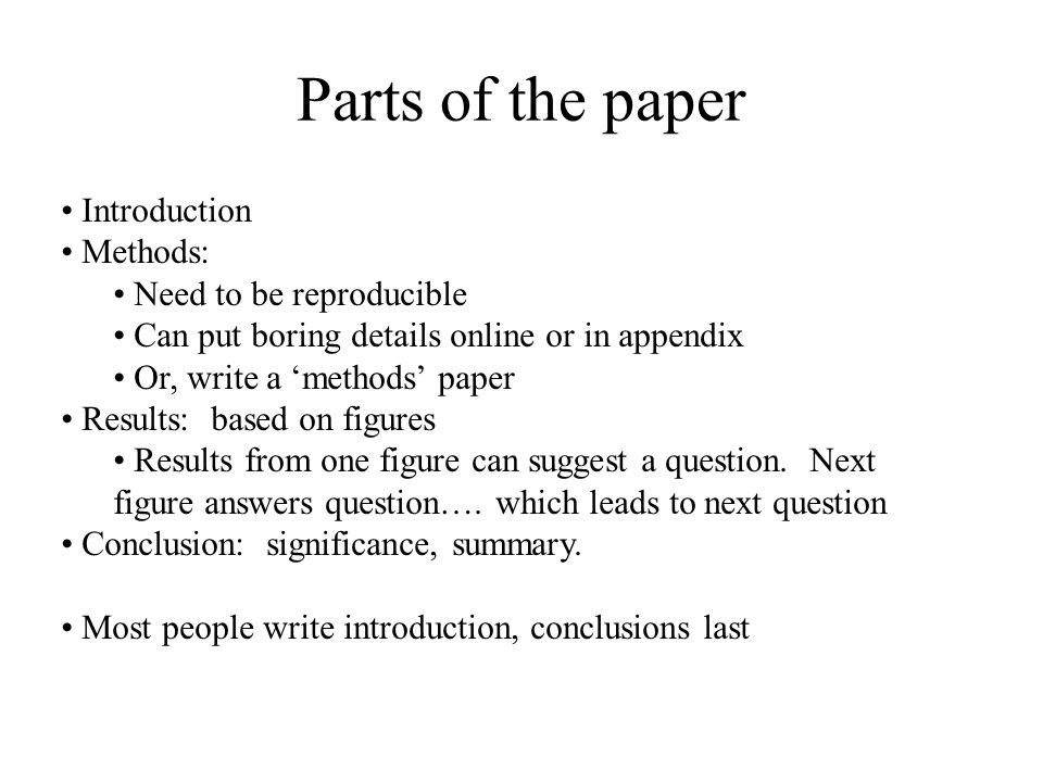 Parts of the paper Introduction Methods: Need to be reproducible Can put boring details online or in appendix Or, write a 'methods' paper Results: bas