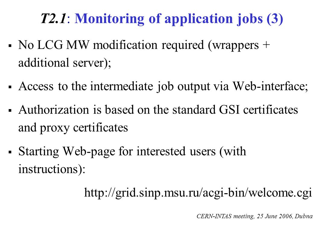 T2.1: Monitoring of application jobs (3)  No LCG MW modification required (wrappers + additional server);  Access to the intermediate job output via Web-interface;  Authorization is based on the standard GSI certificates and proxy certificates  Starting Web-page for interested users (with instructions): http://grid.sinp.msu.ru/acgi-bin/welcome.cgi CERN-INTAS meeting, 25 June 2006, Dubna