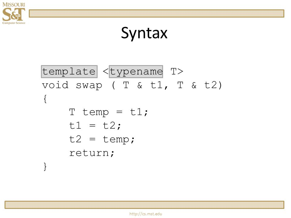 http://cs.mst.edu Syntax template void swap ( T & t1, T & t2) { T temp = t1; t1 = t2; t2 = temp; return; }