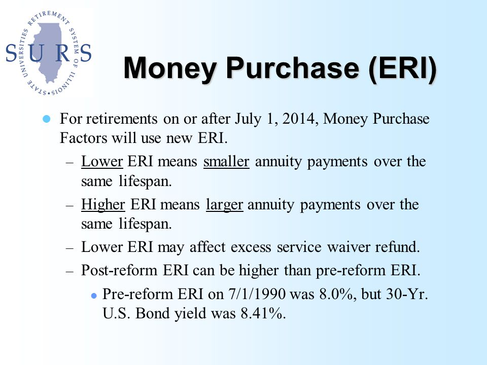 Money Purchase (ERI) For retirements on or after July 1, 2014, Money Purchase Factors will use new ERI.