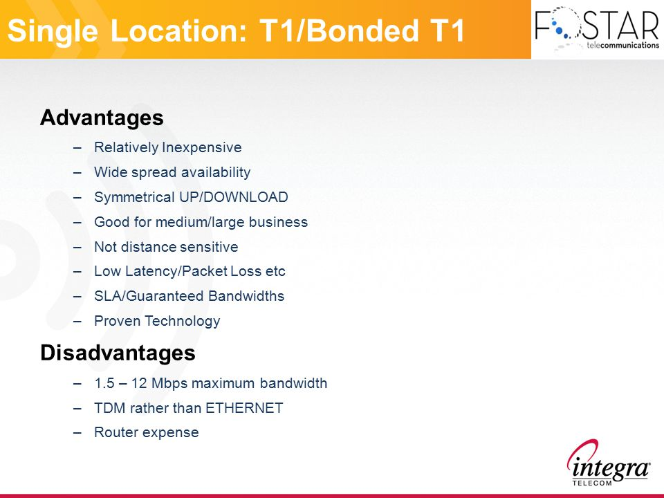 Single Location: T1/Bonded T1 Advantages –Relatively Inexpensive –Wide spread availability –Symmetrical UP/DOWNLOAD –Good for medium/large business –Not distance sensitive –Low Latency/Packet Loss etc –SLA/Guaranteed Bandwidths –Proven Technology Disadvantages –1.5 – 12 Mbps maximum bandwidth –TDM rather than ETHERNET –Router expense