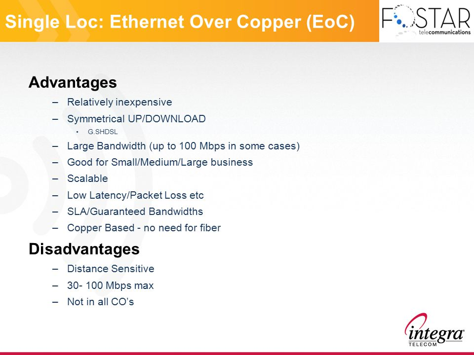Single Loc: Ethernet Over Fiber Advantages –Symmetrical UP/DOWNLOAD –Very Large Bandwidth –Good for Large business –Scalable –Low Latency/Packet Loss etc –SLA/Guaranteed Bandwidths –Proven Technology Disadvantages –Expensive –Equipment costs - CPE