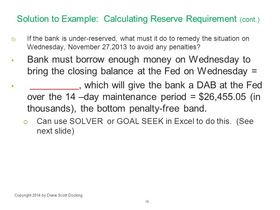 Solution to Example: Calculating Reserve Requirement (cont.) 5) If the bank is under-reserved, what must it do to remedy the situation on Wednesday, November 27,2013 to avoid any penalties.
