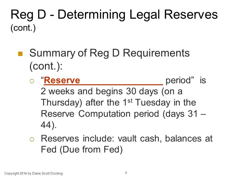 Reg D - Determining Legal Reserves (cont.) Summary of Reg D Requirements (cont.):  Reserve period is 2 weeks and begins 30 days (on a Thursday) after the 1 st Tuesday in the Reserve Computation period (days 31 – 44).