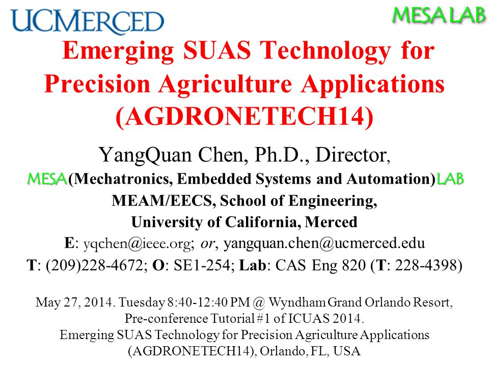 MESA LAB MESA Research Areas/Strengths Unmanned Aerial Systems and UAV-based Personal Remote Sensing (PRS) Cyber-Physical Systems (CPS) Modeling and Control of Renewable Energy Systems Mechatronics Applied Fractional Calculus (AFC) 05/27/2014 ICUAS14 Tutoria T1.