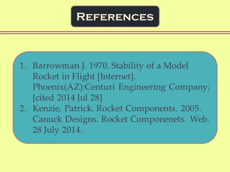 References 1.Barrowman J. 1970. Stability of a Model Rocket in Flight [Internet].
