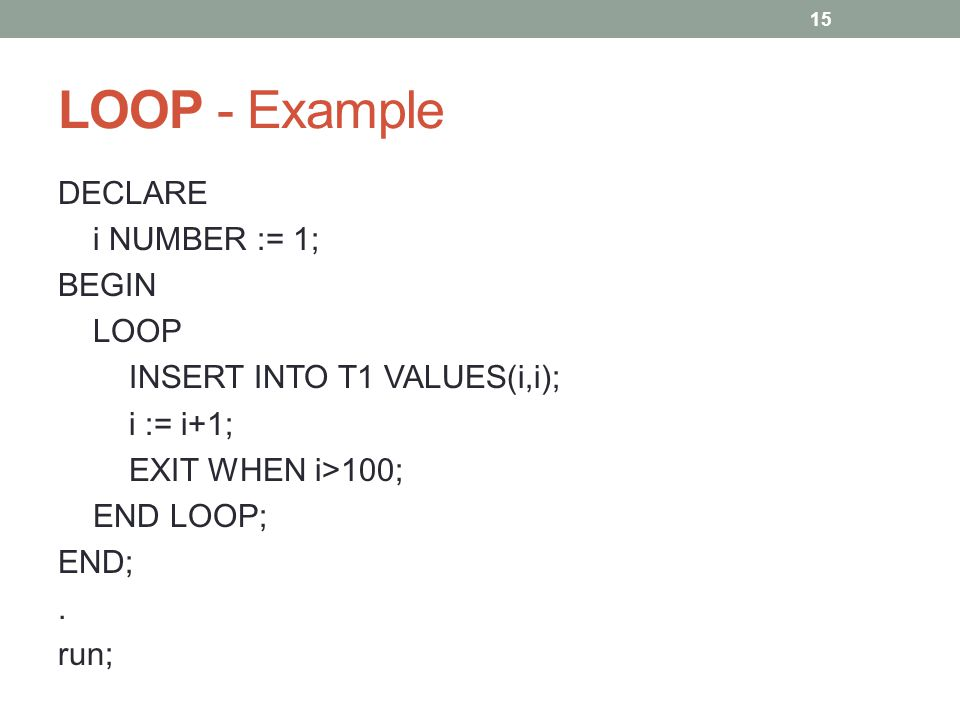 LOOP - Example DECLARE i NUMBER := 1; BEGIN LOOP INSERT INTO T1 VALUES(i,i); i := i+1; EXIT WHEN i>100; END LOOP; END;.