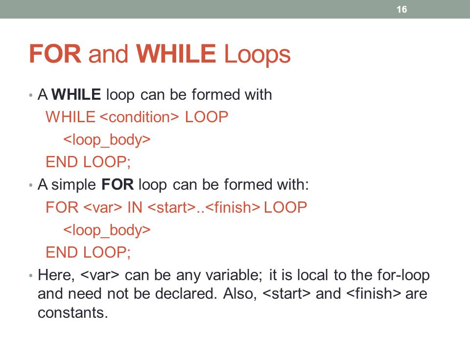 FOR and WHILE Loops A WHILE loop can be formed with WHILE LOOP END LOOP; A simple FOR loop can be formed with: FOR IN..