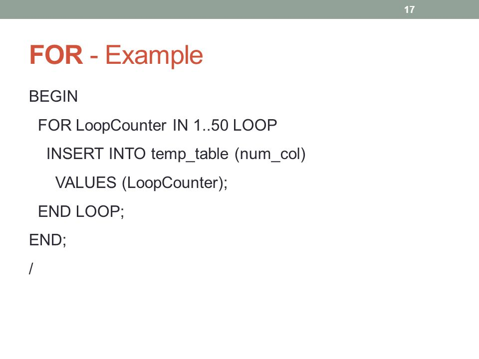 FOR - Example BEGIN FOR LoopCounter IN 1..50 LOOP INSERT INTO temp_table (num_col) VALUES (LoopCounter); END LOOP; END; / 17