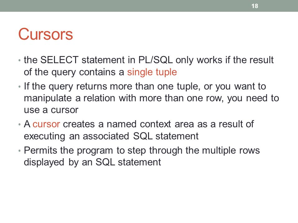 Cursors the SELECT statement in PL/SQL only works if the result of the query contains a single tuple If the query returns more than one tuple, or you want to manipulate a relation with more than one row, you need to use a cursor A cursor creates a named context area as a result of executing an associated SQL statement Permits the program to step through the multiple rows displayed by an SQL statement 18