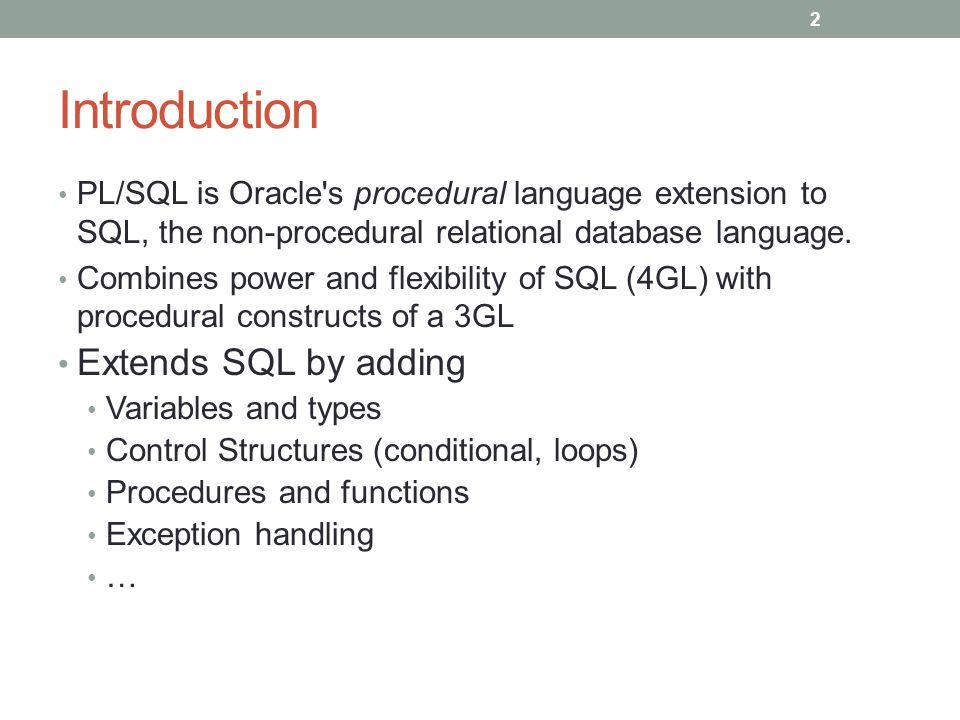 Introduction PL/SQL is Oracle s procedural language extension to SQL, the non-procedural relational database language.