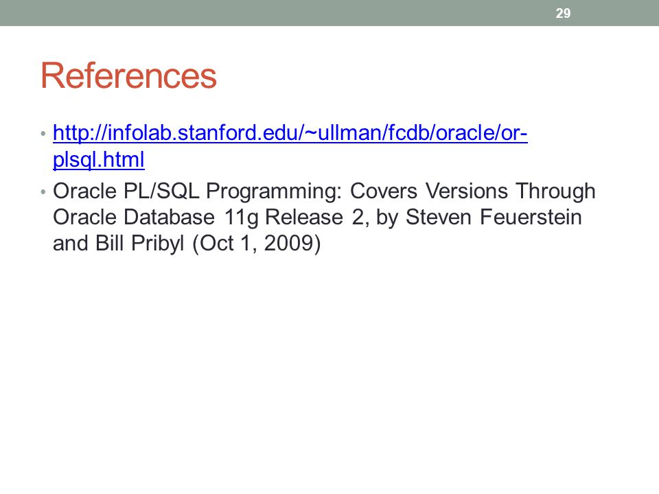 References http://infolab.stanford.edu/~ullman/fcdb/oracle/or- plsql.html http://infolab.stanford.edu/~ullman/fcdb/oracle/or- plsql.html Oracle PL/SQL Programming: Covers Versions Through Oracle Database 11g Release 2, by Steven Feuerstein and Bill Pribyl (Oct 1, 2009) 29