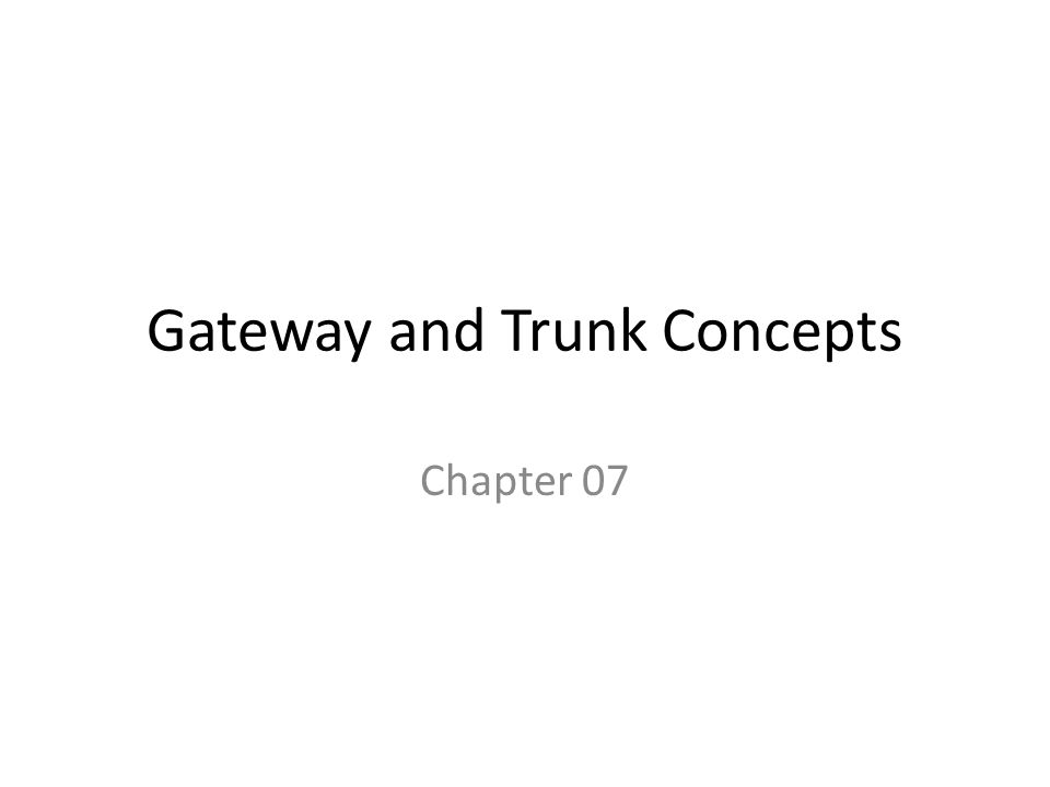 Gateway and Trunk Concepts Chapter 07